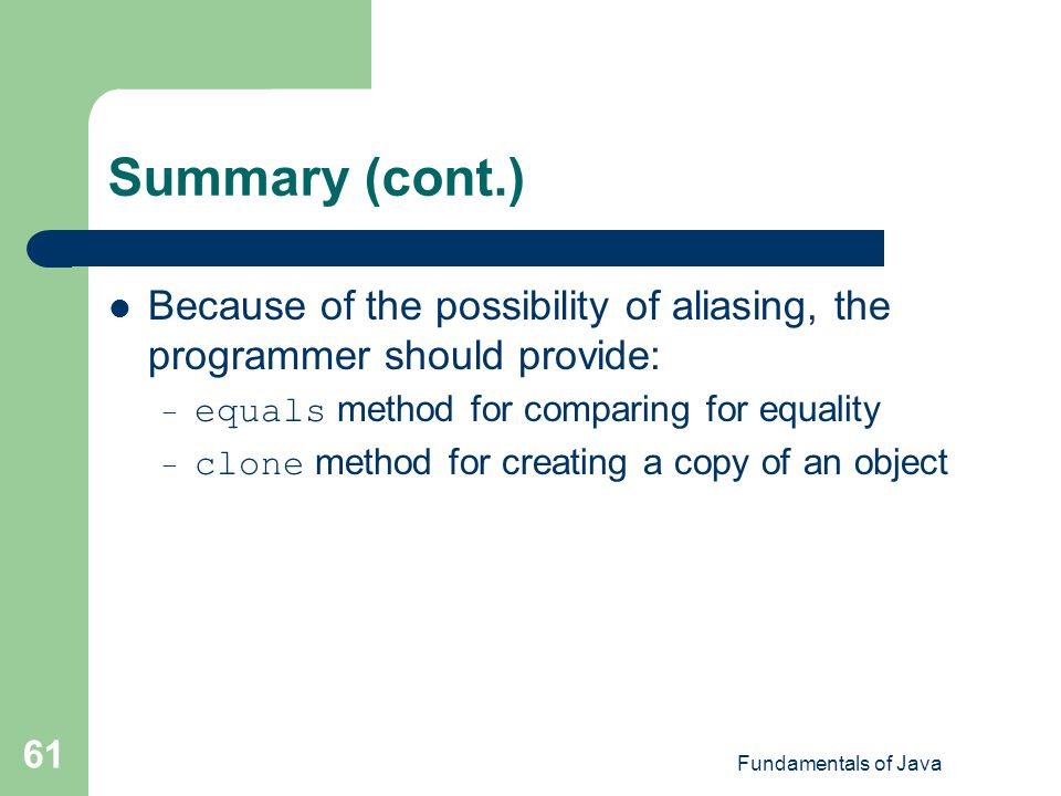 Summary (cont.) Because of the possibility of aliasing, the programmer should provide: equals method for comparing for equality.