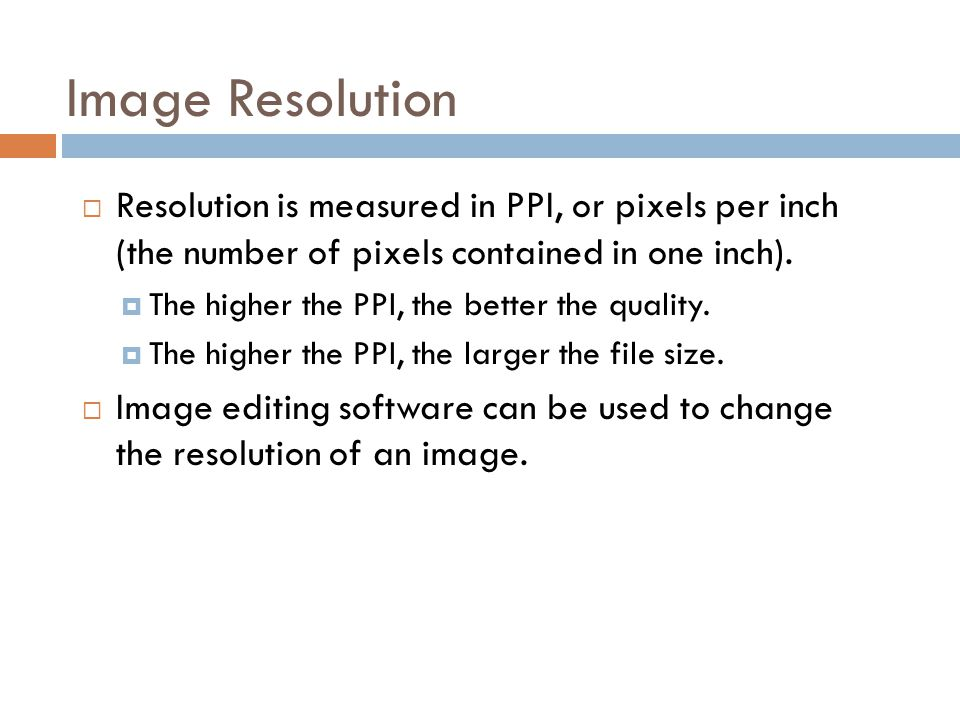 Image Resolution Resolution is measured in PPI, or pixels per inch (the number of pixels contained in one inch).