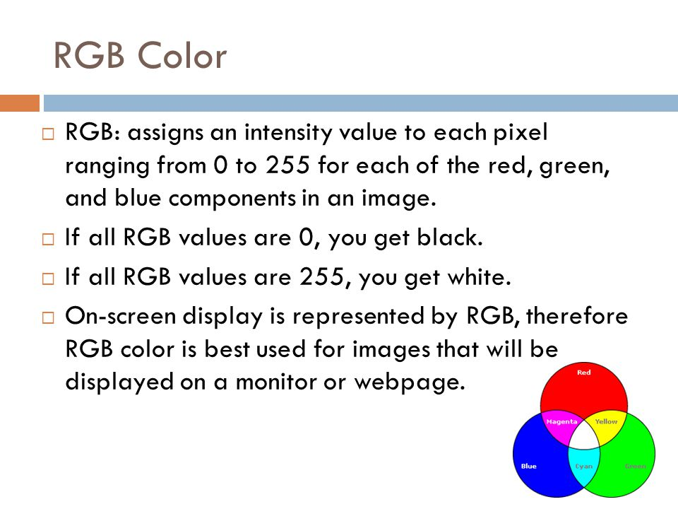 RGB Color RGB: assigns an intensity value to each pixel ranging from 0 to 255 for each of the red, green, and blue components in an image.