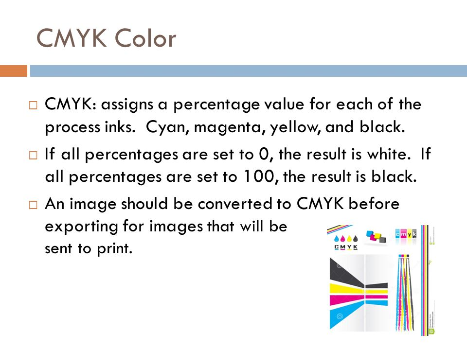CMYK Color CMYK: assigns a percentage value for each of the process inks. Cyan, magenta, yellow, and black.