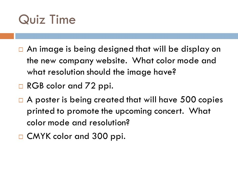 Quiz Time An image is being designed that will be display on the new company website. What color mode and what resolution should the image have