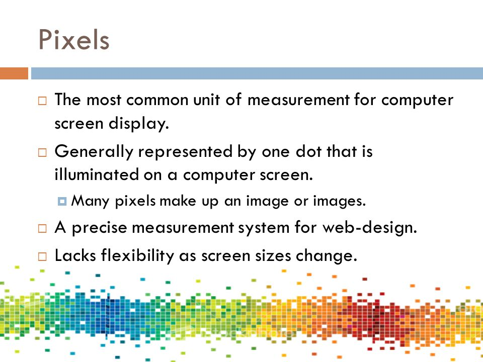 Pixels The most common unit of measurement for computer screen display. Generally represented by one dot that is illuminated on a computer screen.