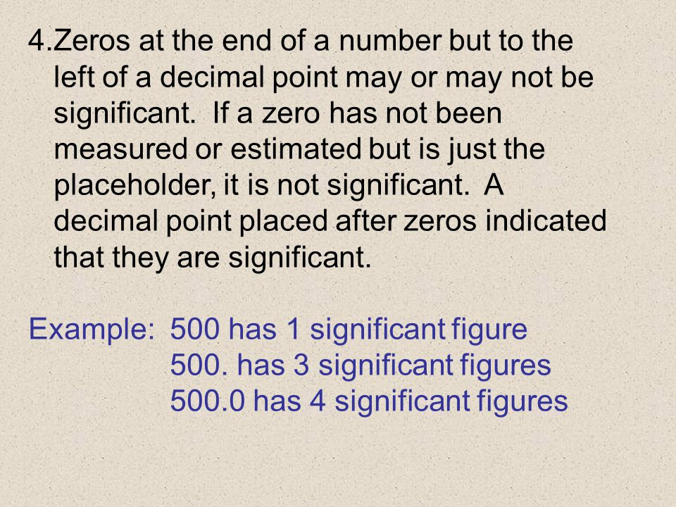 Zeros at the end of a number but to the left of a decimal point may or may not be significant. If a zero has not been measured or estimated but is just the placeholder, it is not significant. A decimal point placed after zeros indicated that they are significant.