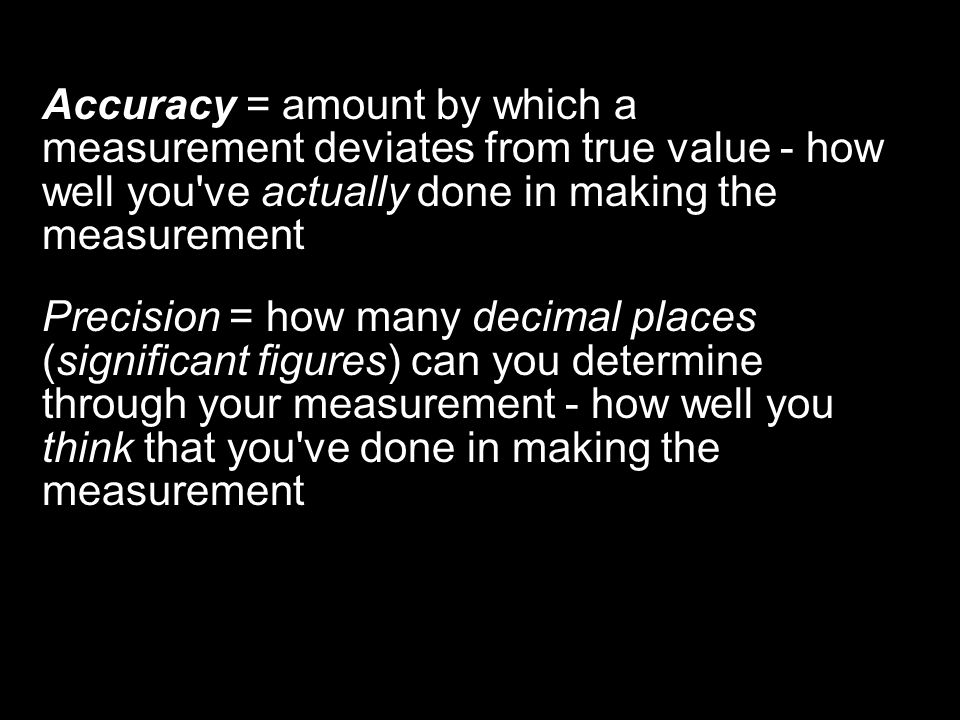 Accuracy = amount by which a measurement deviates from true value - how well you ve actually done in making the measurement