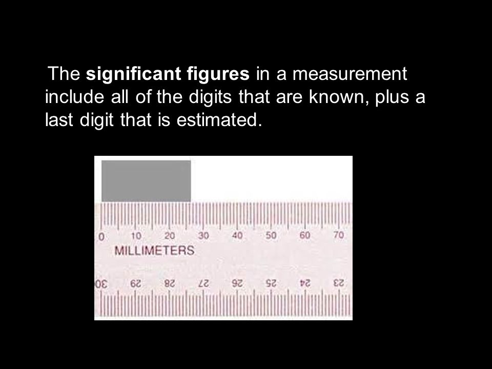3.1 The significant figures in a measurement include all of the digits that are known, plus a last digit that is estimated.