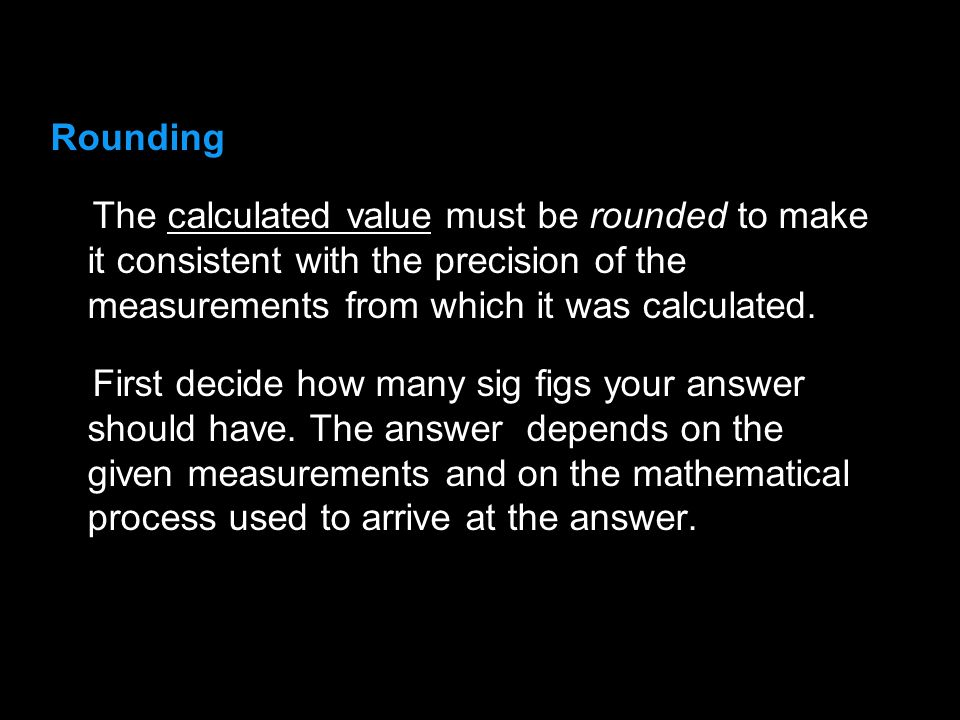 3.1 Rounding. The calculated value must be rounded to make it consistent with the precision of the measurements from which it was calculated.