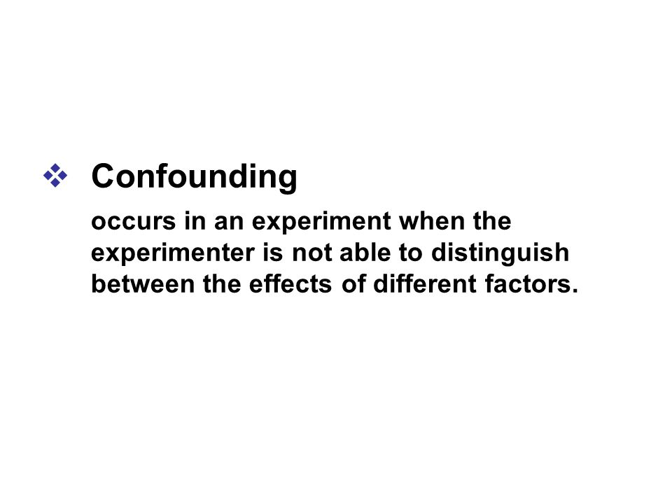 Confounding occurs in an experiment when the experimenter is not able to distinguish between the effects of different factors.