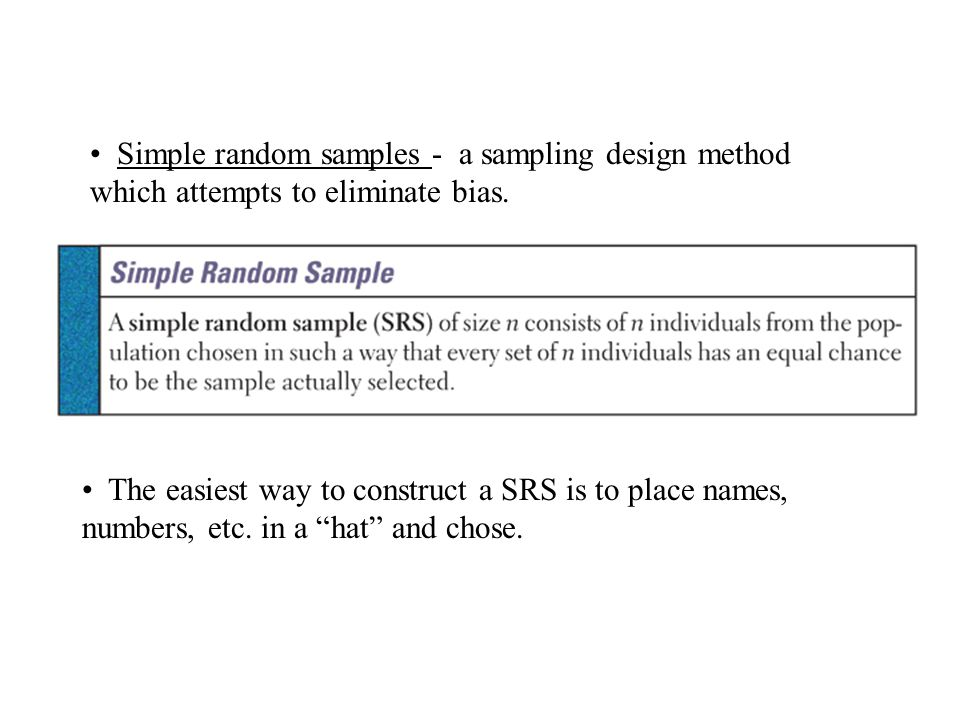 Simple random samples - a sampling design method which attempts to eliminate bias.