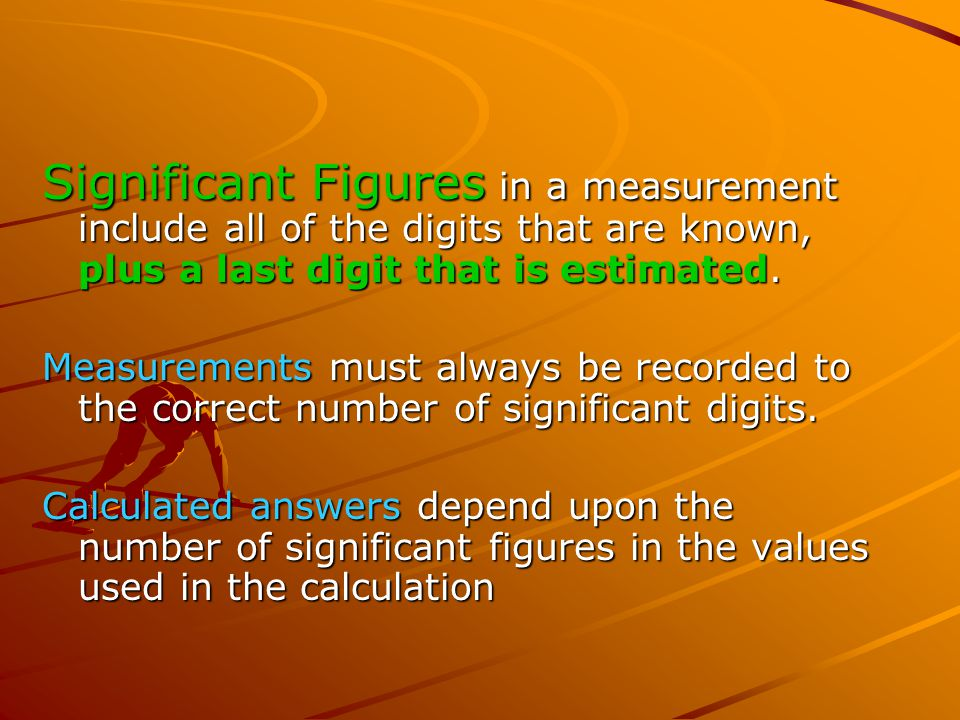 Significant Figures in a measurement include all of the digits that are known, plus a last digit that is estimated.