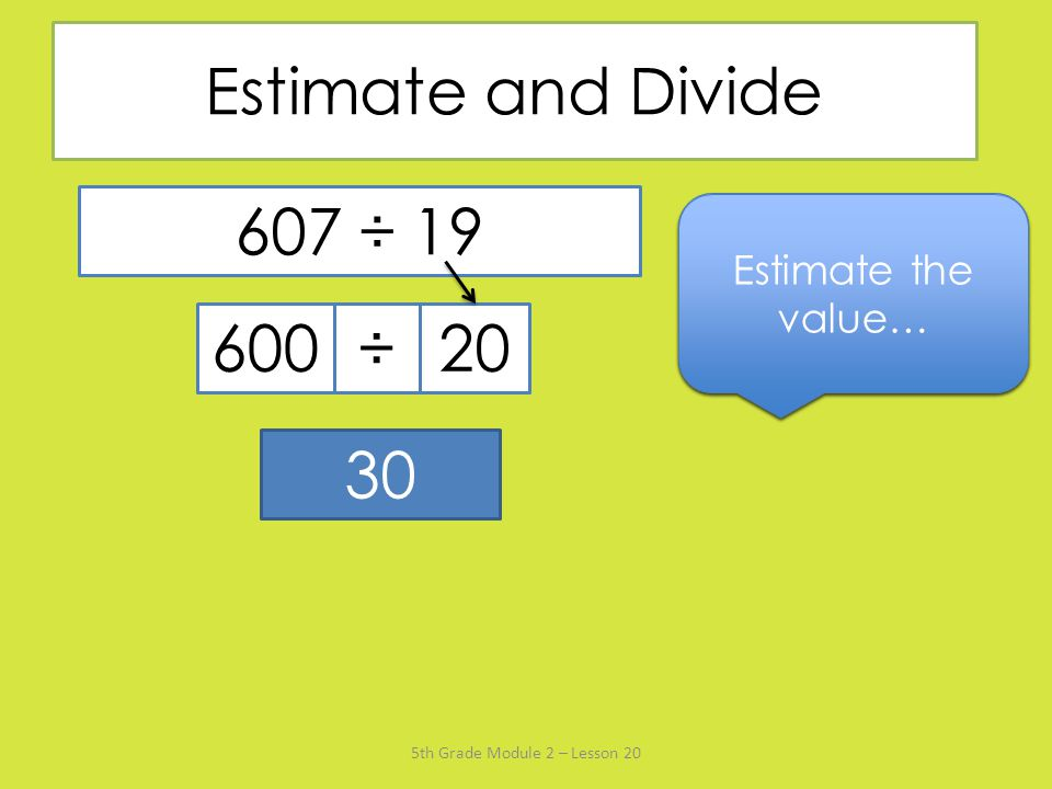 Estimate and Divide 607 ÷ 19. Estimate the value… Say the divisor rounded to the nearest ten… Name the multiple of 20 that's closest to 607…