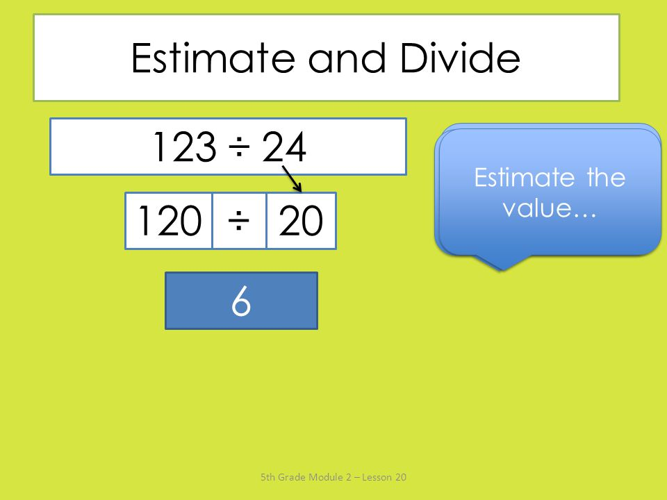 Estimate and Divide 123 ÷ 24. Say the divisor rounded to the nearest ten… Name the multiple of 20 that's closest to 123…