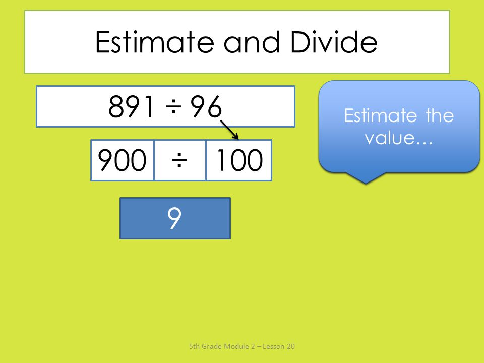 Estimate and Divide Say the divisor rounded to the nearest ten… Estimate the value… Name the multiple of 100 that's closest to 891…