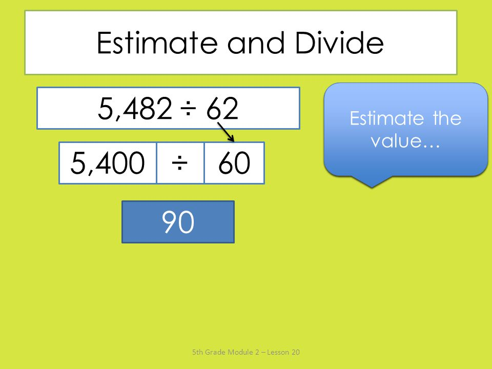 Estimate and Divide Say the divisor rounded to the nearest ten… Estimate the value… Name the multiple of 60 that's closest to 5,482…