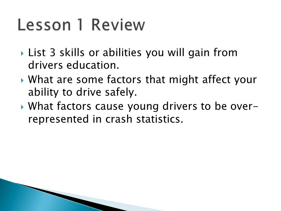 Lesson 1 Review List 3 skills or abilities you will gain from drivers education.