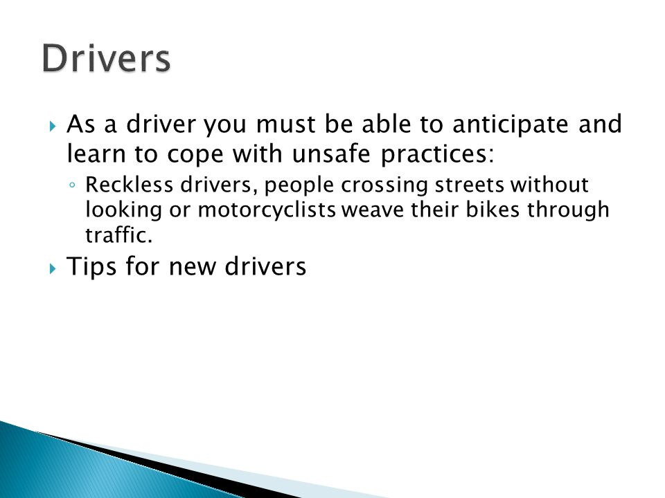 Drivers As a driver you must be able to anticipate and learn to cope with unsafe practices: