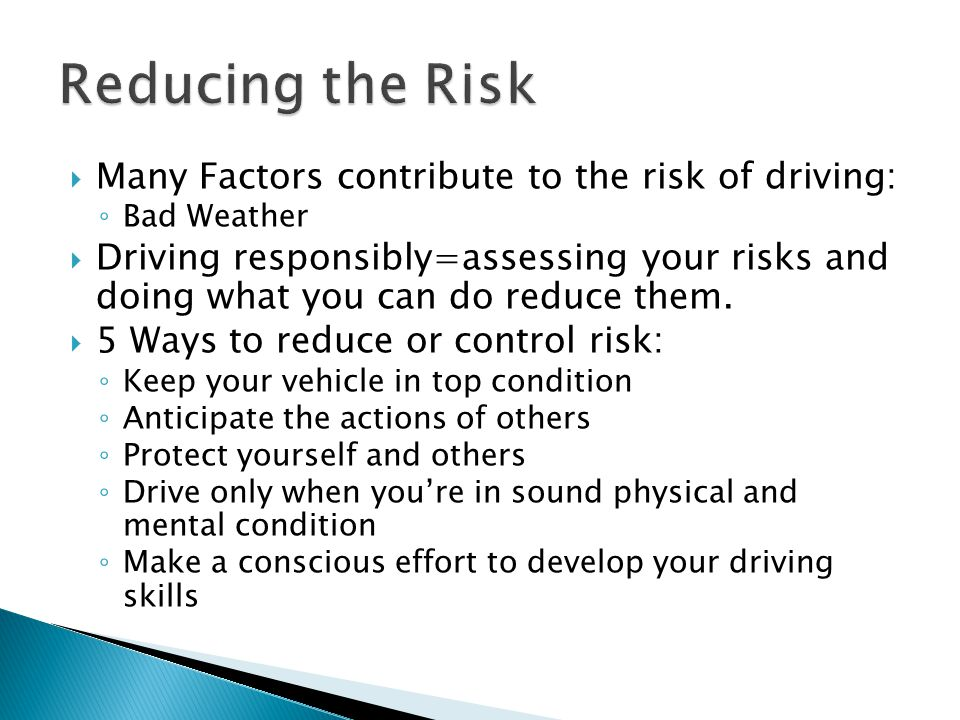 Reducing the Risk Many Factors contribute to the risk of driving: