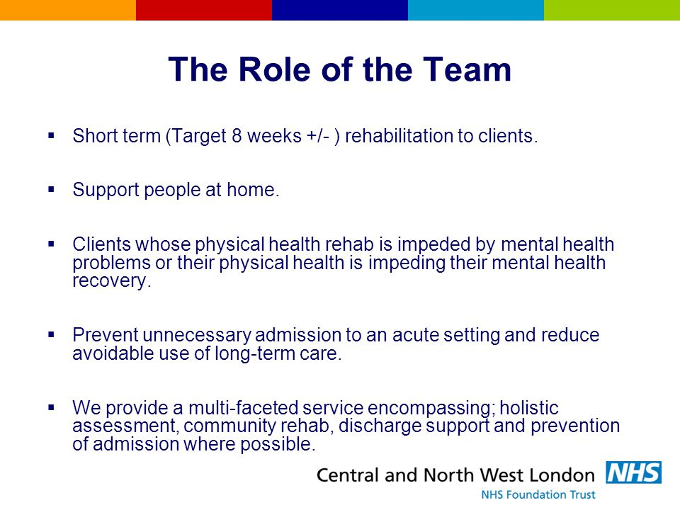 The Role of the Team Short term (Target 8 weeks +/- ) rehabilitation to clients. Support people at home.
