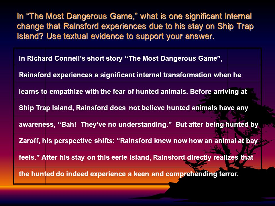 In The Most Dangerous Game, what is one significant internal change that Rainsford experiences due to his stay on Ship Trap Island Use textual evidence to support your answer.