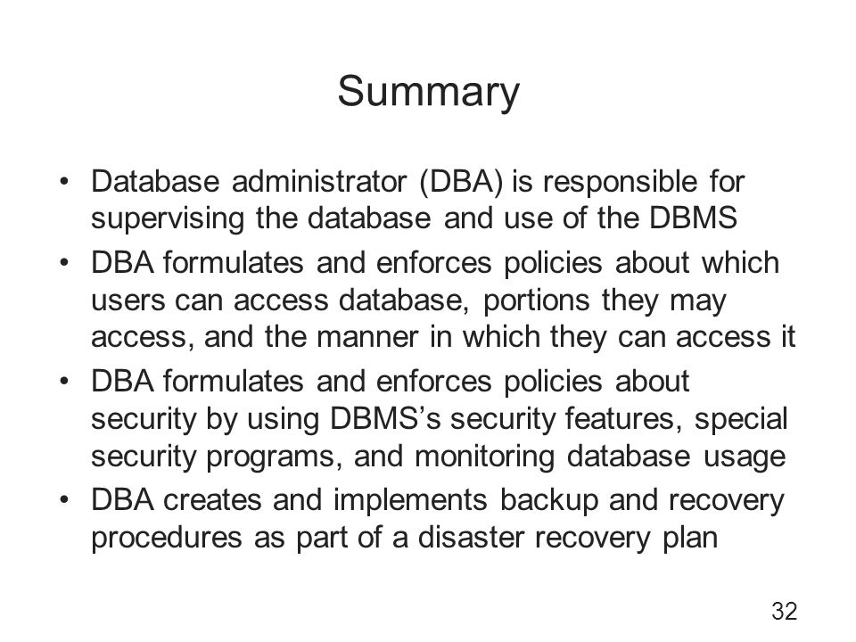 Summary Database administrator (DBA) is responsible for supervising the database and use of the DBMS.