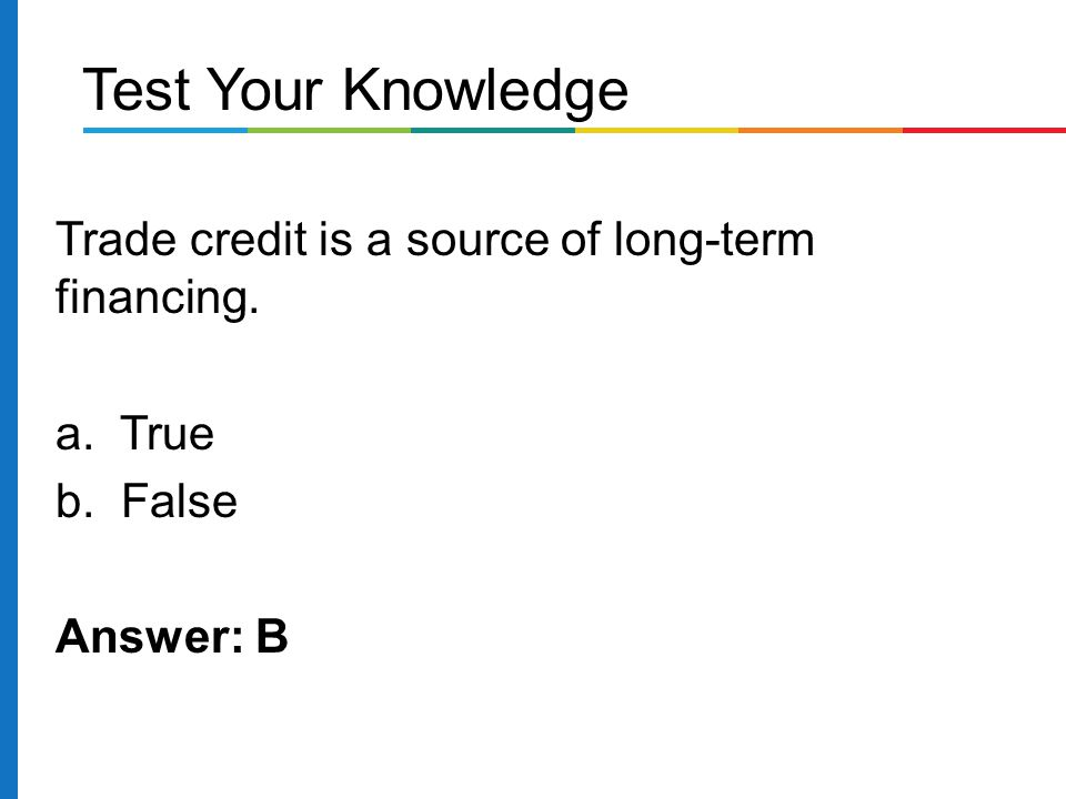 Test Your Knowledge Trade credit is a source of long-term financing.