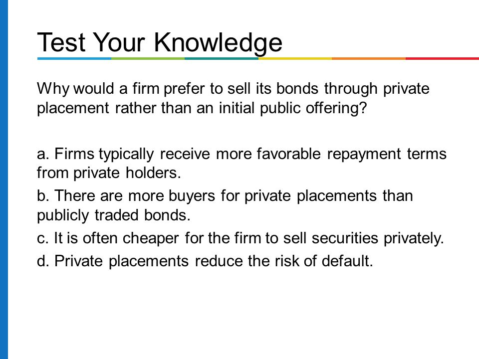 Test Your Knowledge Why would a firm prefer to sell its bonds through private placement rather than an initial public offering