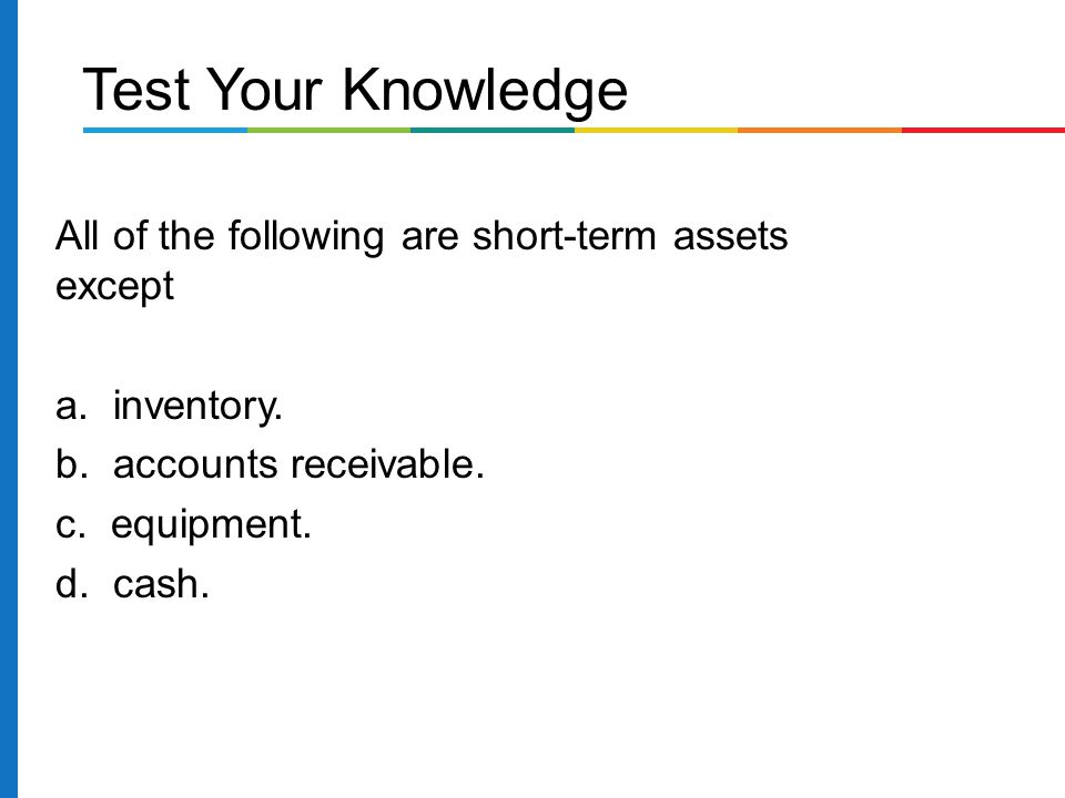Test Your Knowledge All of the following are short-term assets except