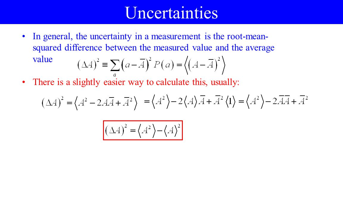Uncertainties In general, the uncertainty in a measurement is the root-mean-squared difference between the measured value and the average value.