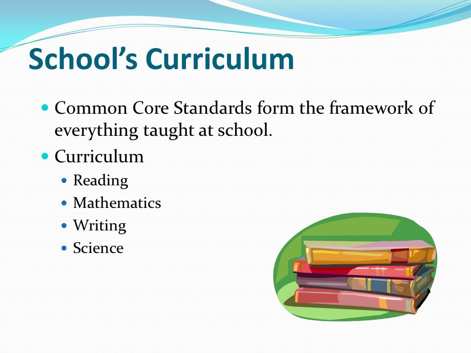 School's Curriculum Common Core Standards form the framework of everything taught at school. Curriculum.