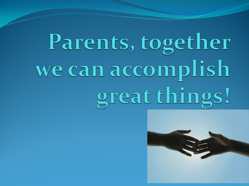 Parents, together we can accomplish great things!