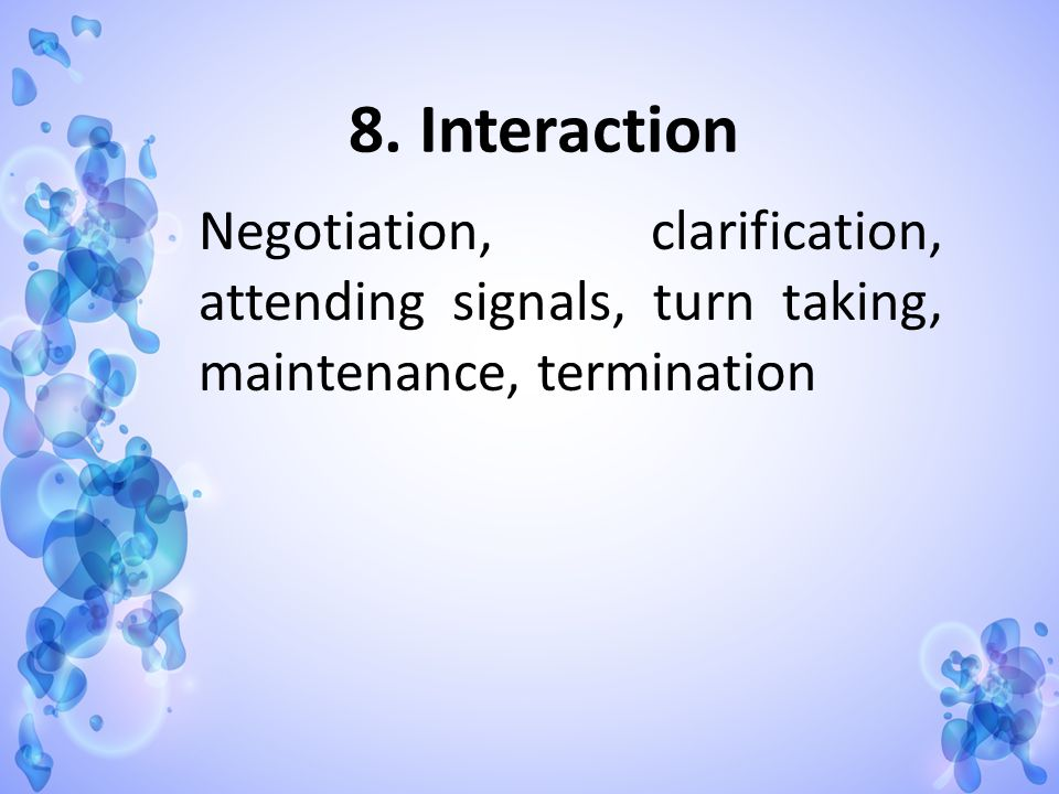 8. Interaction Negotiation, clarification, attending signals, turn taking, maintenance, termination