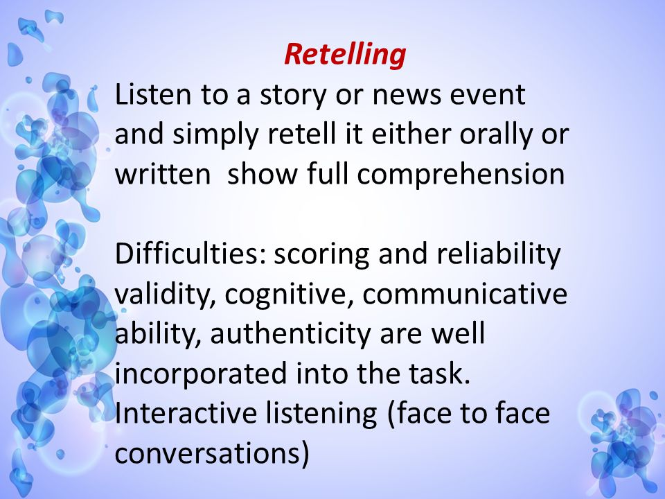 Retelling Listen to a story or news event and simply retell it either orally or written show full comprehension.