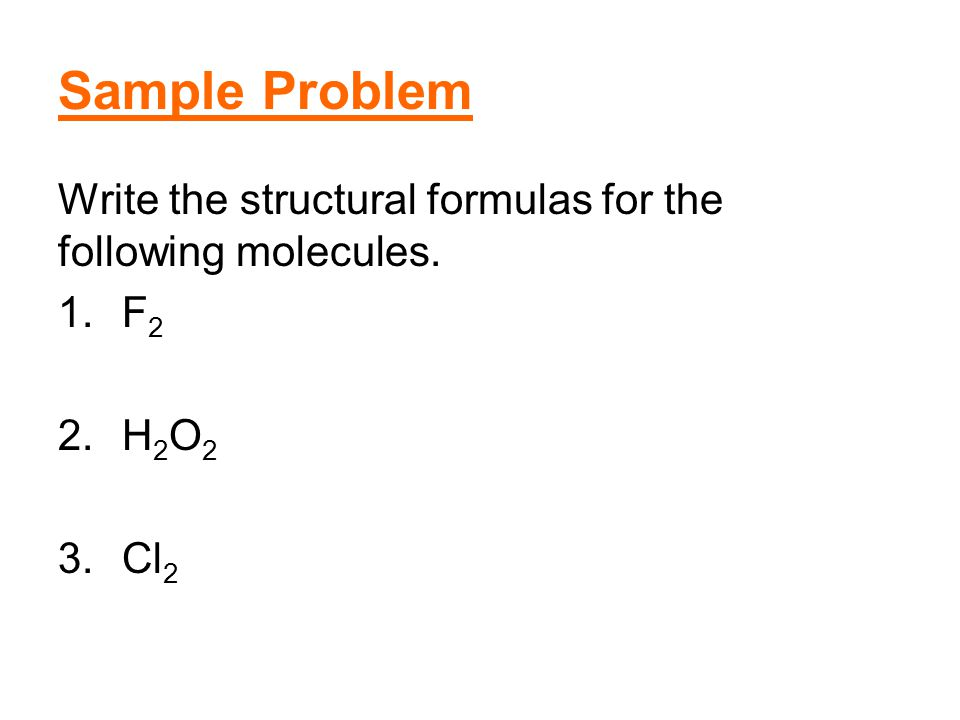 Sample Problem Write the structural formulas for the following molecules. F2 H2O2 Cl2