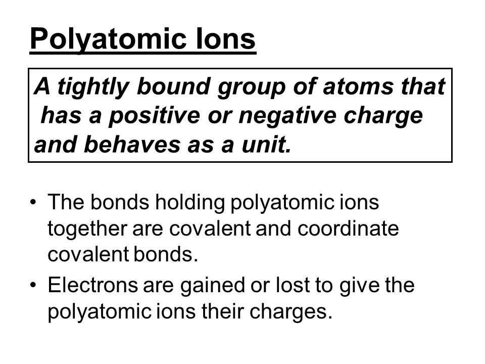 Polyatomic Ions A tightly bound group of atoms that