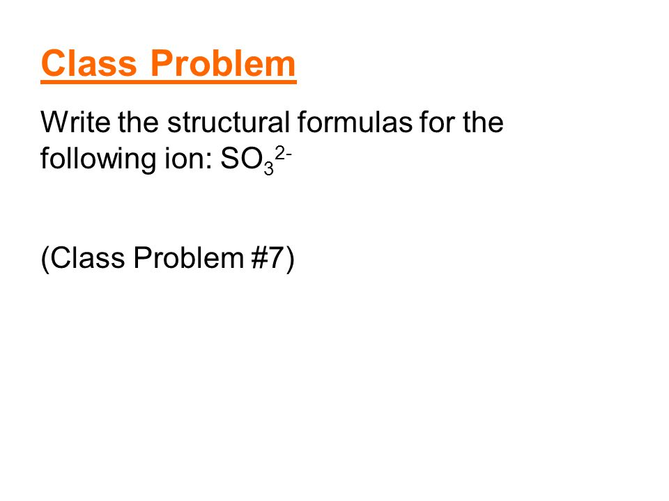 Class Problem Write the structural formulas for the following ion: SO32- (Class Problem #7)