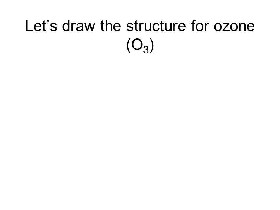 Let's draw the structure for ozone (O3)