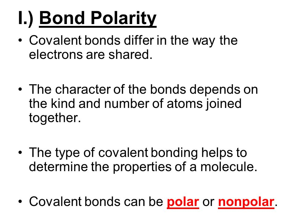 I.) Bond Polarity Covalent bonds differ in the way the electrons are shared.