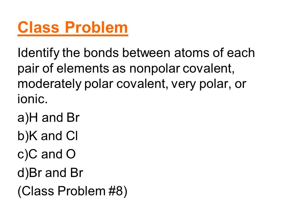 Class Problem Identify the bonds between atoms of each pair of elements as nonpolar covalent, moderately polar covalent, very polar, or ionic.