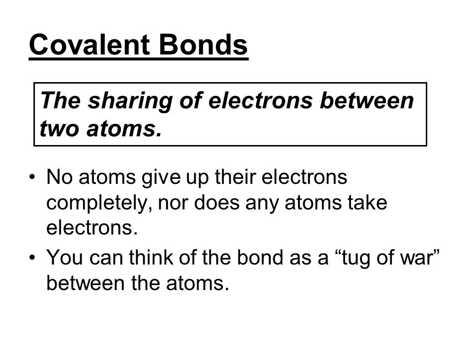 Covalent Bonds The sharing of electrons between two atoms.