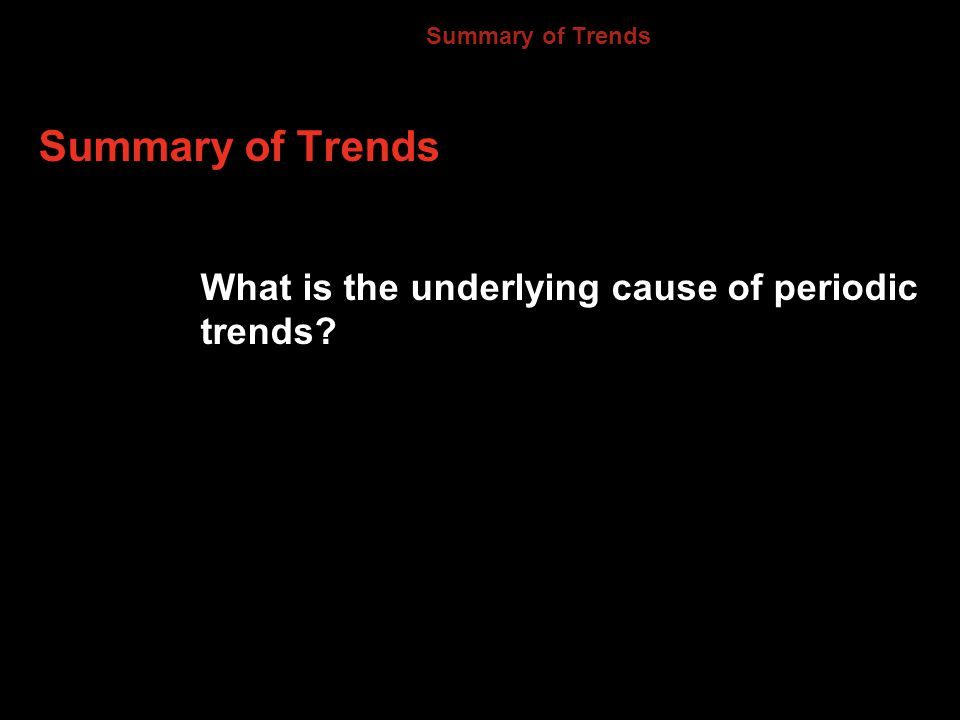 Summary of Trends What is the underlying cause of periodic trends 6.3