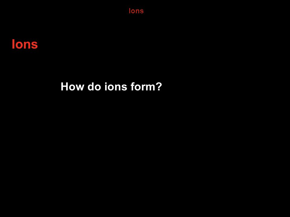 6.3 Ions Ions How do ions form