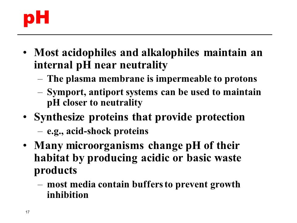 pH Most acidophiles and alkalophiles maintain an internal pH near neutrality. The plasma membrane is impermeable to protons.