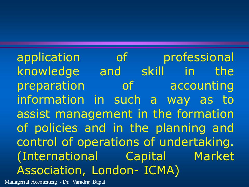 application of professional knowledge and skill in the preparation of accounting information in such a way as to assist management in the formation of policies and in the planning and control of operations of undertaking.
