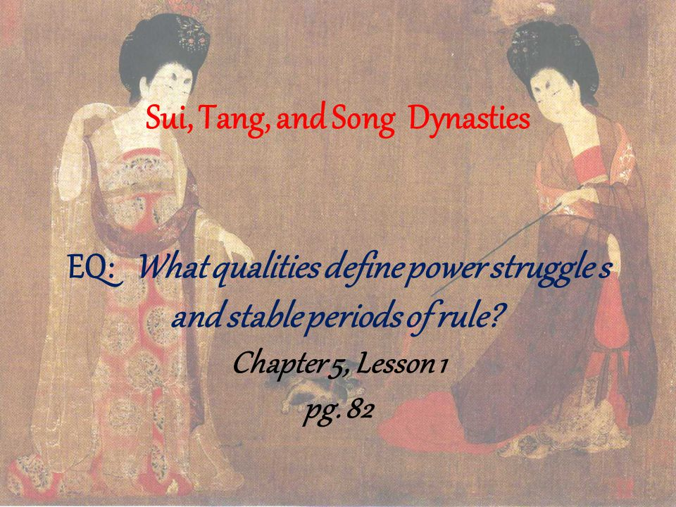 Sui, Tang, and Song Dynasties EQ: What qualities define power struggle s and stable periods of rule Chapter 5, Lesson 1 pg.