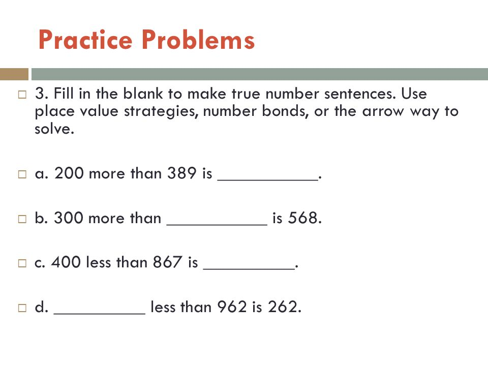 Practice Problems 3. Fill in the blank to make true number sentences. Use place value strategies, number bonds, or the arrow way to solve.