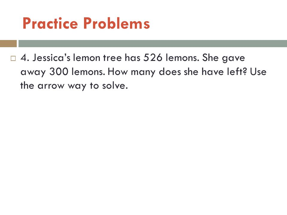 Practice Problems 4. Jessica's lemon tree has 526 lemons.