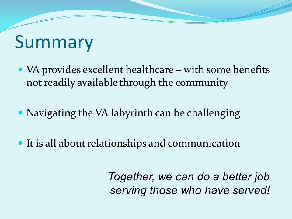 Summary VA provides excellent healthcare – with some benefits not readily available through the community.