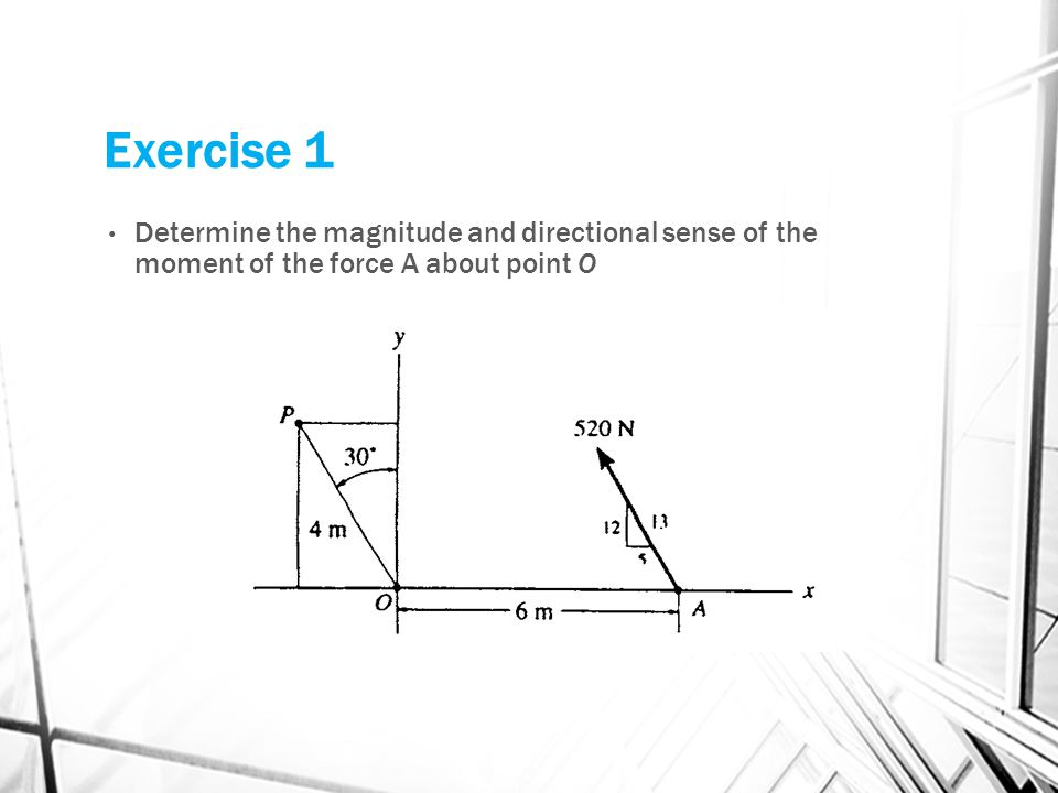Exercise 1 Determine the magnitude and directional sense of the moment of the force A about point O.