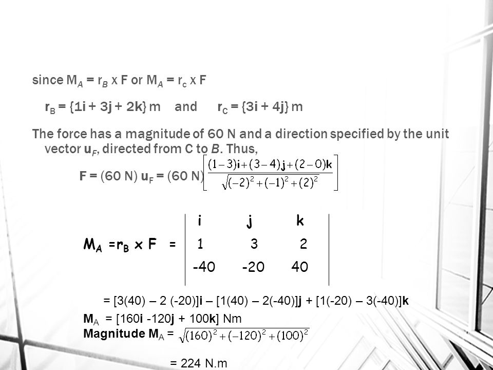 since MA = rB x F or MA = rc x F rB = {1i + 3j + 2k} m and rC = {3i + 4j} m The force has a magnitude of 60 N and a direction specified by the unit vector uF, directed from C to B. Thus, F = (60 N) uF = (60 N) = {-40i – 20j + 40k} N