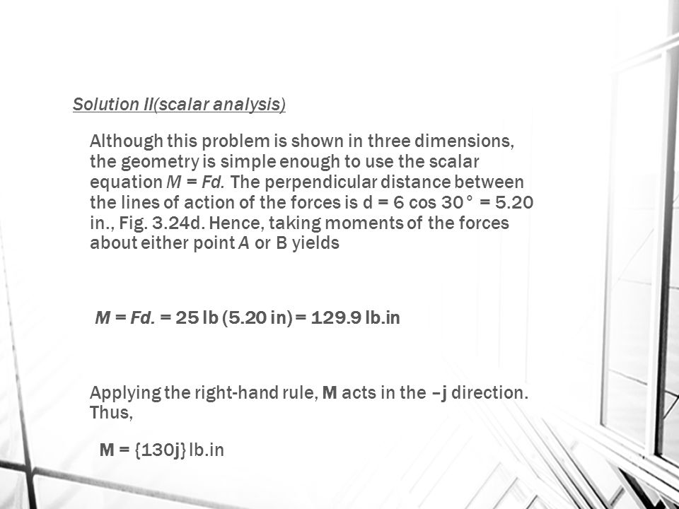 Solution II(scalar analysis) Although this problem is shown in three dimensions, the geometry is simple enough to use the scalar equation M = Fd.