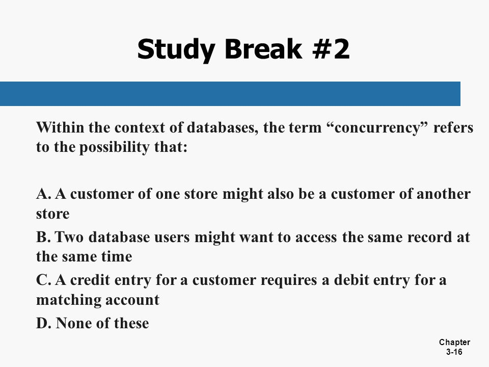 Study Break #2 Within the context of databases, the term concurrency refers to the possibility that: